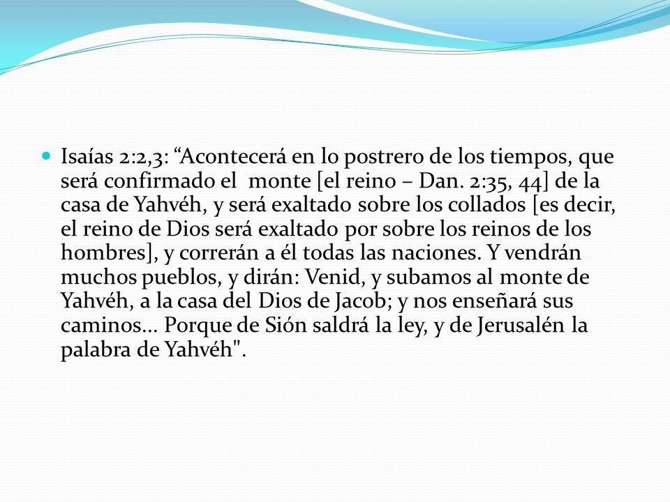 Isaías 2:2,3: Acontecerá en lo postrero de los tiempos, que será confirmado el monte [el reino – Dan. 2:35, 44] de la casa de Yahvéh, y será exaltado sobre los collados [es decir, el reino de Dios será exaltado por sobre los reinos de los hombres], y correrán a él todas las naciones. Y vendrán muchos pueblos, y dirán: Venid, y subamos al monte de Yahvéh, a la casa del Dios de Jacob; y nos enseñará sus caminos... Porque de Sión saldrá la ley, y de Jerusalén la palabra de Yahvéh .